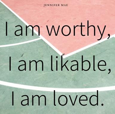 I am Worthy, I am Likable, I am Loved
