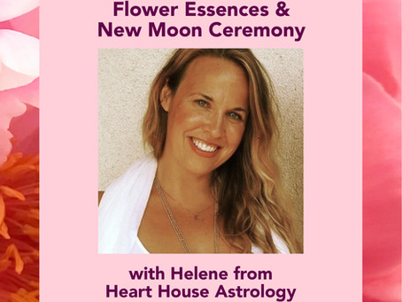 Flower Essences & New Moon Ceremony with Heart House Astrology