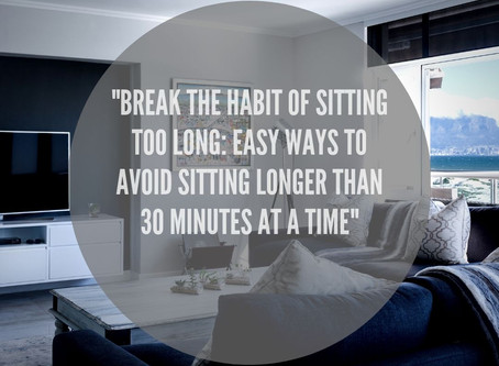 """Break The Habit Of Sitting Too Long: Easy Ways To Avoid Sitting Longer Than 30 Minutes At A Time"""