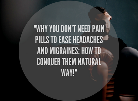 Why You Don't Need Pain Pills To Ease Headaches And Migraines: How To Conquer Them The Natural Way!