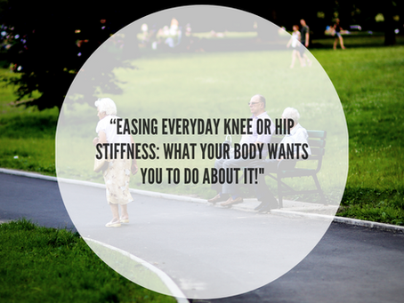 Easing Everyday Knee Or Hip Stiffness: What Your Body Wants You To Do About It!