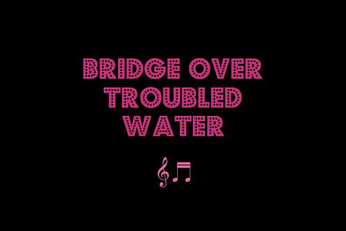 BRIDGE OVER TROUBLED WATER as sung by SIMON & GARFUNKEL