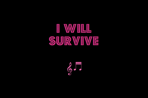 I WILL SURVIVE as sung by GLORIA GAYNOR
