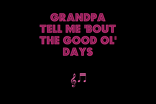 GRANDPA TELL ME 'BOUT THE GOOD OL' DAYS