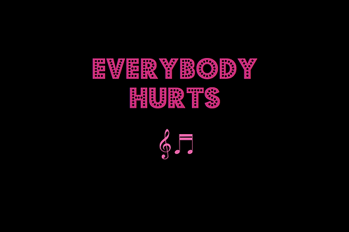 EVERYBODY HURTS as sung by R.E.M.