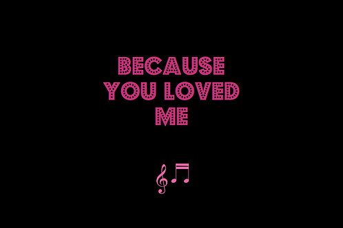 BECAUSE YOU LOVED ME as sung by CELINE DION