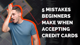 5 Mistakes Beginners Make When Accepting Credit Cards