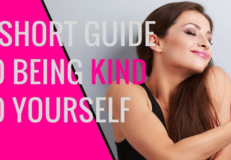 A SHORT GUIDE TO BEING KIND TO YOURSELF