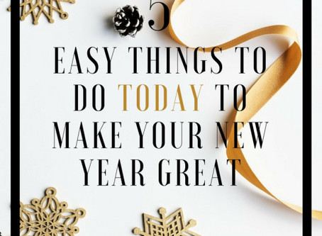 5 EASY THINGS TO DO TODAY TO MAKE YOUR NEW YEAR GREAT