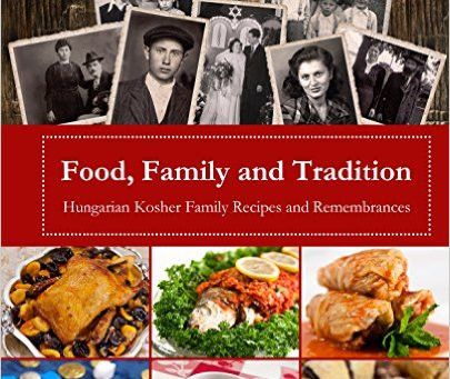 Food, Family and Tradition: Hungarian Kosher Family Recipes and Remembrances