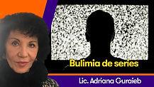 Bulimia de series - Lic. Adriana Guraieb