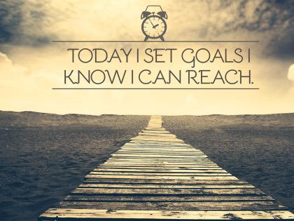 Today I set goals I know I can reach