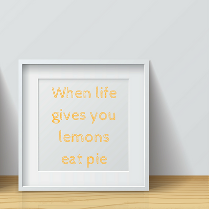 WHEN LIFE GIVES YOU LEMONS EAT PIE