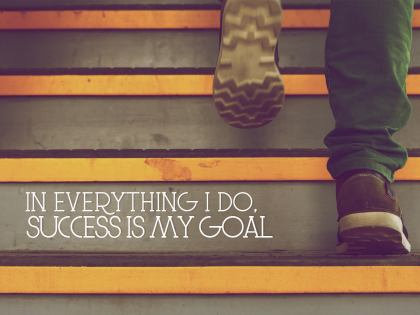 Everything I do. Success is my goal