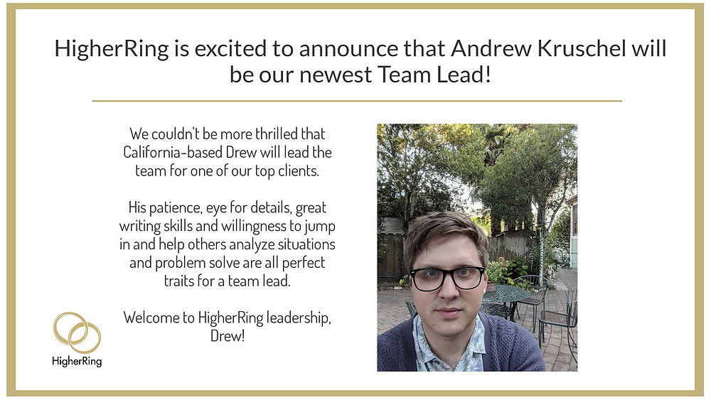 HigherRing is excited to announce the promotion of Andrew Kruschel to the position of Team Lead.  Drew's helpful coaching and modeling of proactive and next issue avoidance service have been crucial to the high performance of one of our client teams.  Congratulations Drew!