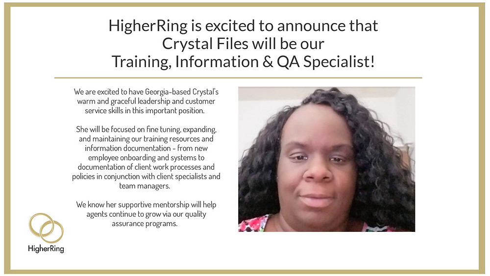 HigherRing is excited to announce the promotion of Crystal Files to Training, Information and Quality Assurance Specialist.  Crystal will use her deep expertise in customer and client support to scale the information made available to Team Members as they quickly service client customers - placing orders, solving problems and enhancing client brand presence.