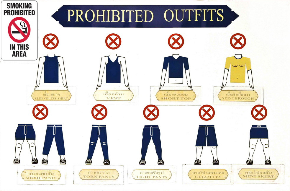 Please do not dress this way when entering a Temple or place of worship.  There are strict with dress code so be prepared! Otherwise you will have to wear clothes provided at 300 baht. The clothes are very common looking. So if you are not sure then make sure.
