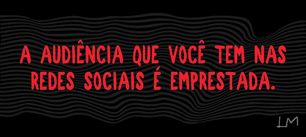 Montagem com fundo preto e letras vermelhas: A AUDIÊNCIA QUE VOCÊ TEM NAS REDES SOCIAIS É EMPRESTADA.