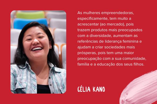 """Montagem com foto de Célia Kano e a seguinte frase: """"As mulheres empreendedoras, especificamente, tem muito a acrescentar, pois trazem produtos mais preocupados com a diversidade, aumentam as referências de liderança feminina e ajudam a criar sociedades mais prósperas, pois tem uma maior preocupação com a sua comunidade, família e a educação dos seus filhos."""""""