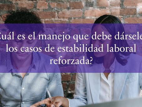 ¿Cuál es el manejo que debe dársele a los casos de estabilidad laboral reforzada?
