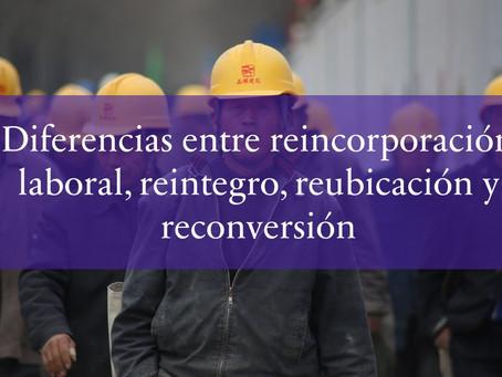 Diferencias entre reincorporación laboral, reintegro, reubicación y reconversión.