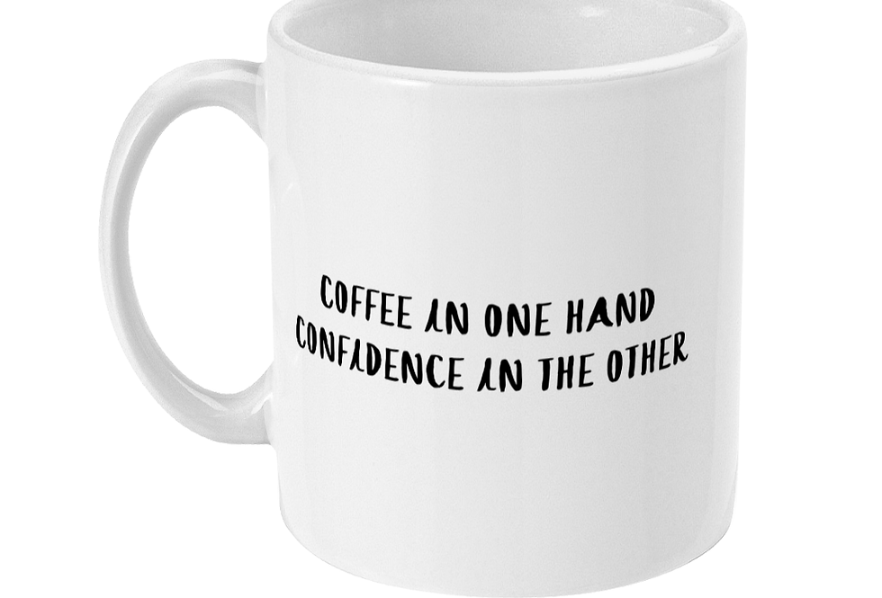 Coffee in One Hand Confidence in the Other - 11oz White Ceramic Mug