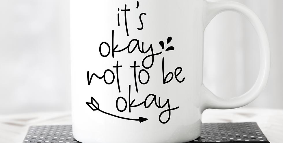 It's Okay Not To Be Okay - 11oz White Ceramic Mug