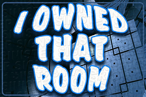 I OWNED THAT ROOM