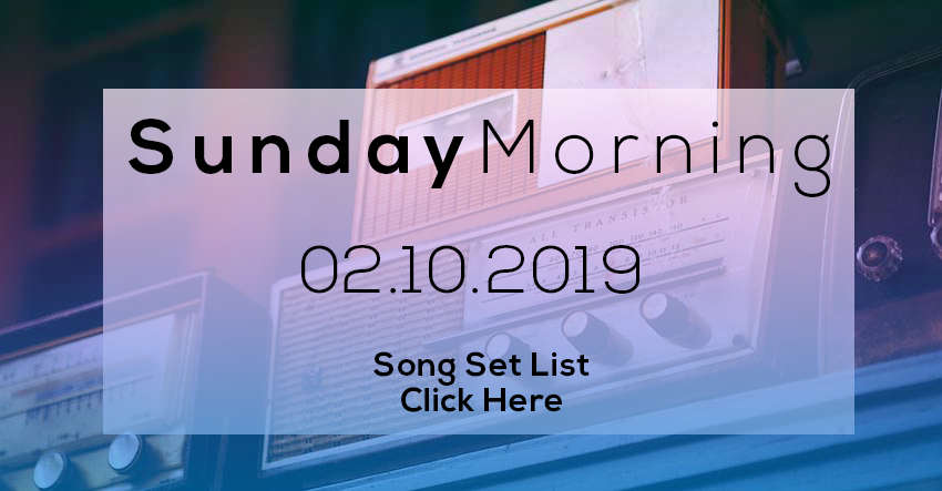 02 17 2019//SUNDAY MORNING SONG SET LIST