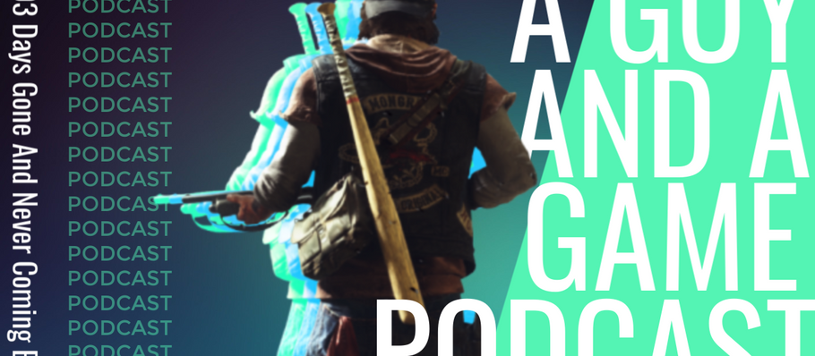 A Guy And A Game Podcast #003 Days Gone And Never Coming Back