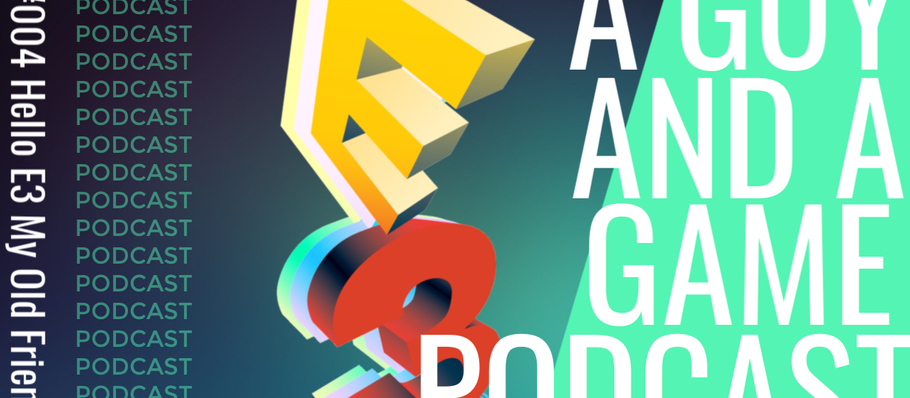#004 Hello E3 My Old Friend A Guy And A Game Podcast