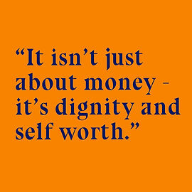 """Dark blue text on an orange square backround reads """"it isn't just about money –it's dignity and self worth"""""""
