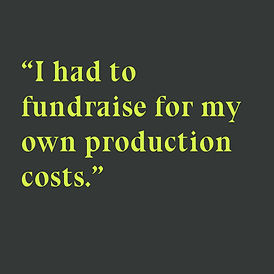 """Bright pastel green text on charcoal grey square background reads """"I had to fundraise for my own production costs."""""""