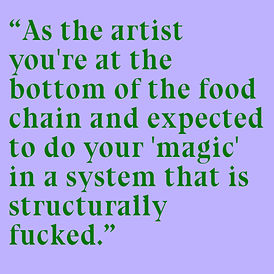 """Mid green text on square lilac background reads """"As the artist you're at the bottom of the food chain and expected to do your 'magic' in a system that is structurally fucked."""""""