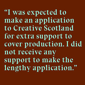 """Spearmint green text on a russet brown background reads """"I was expected to make an application to Creative Scotland for extra support to cover production. I did not receive any support to make the lengthy application."""""""