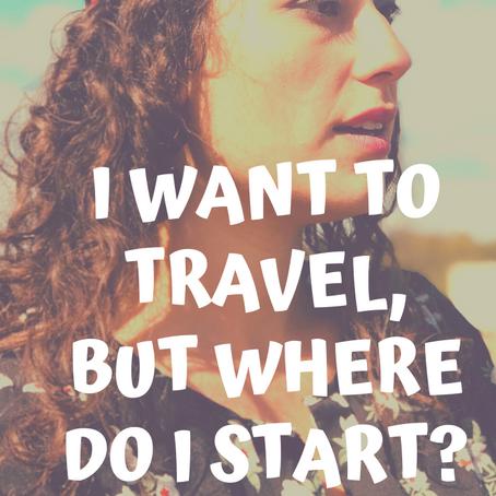 I want to travel, but where do I start?