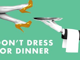 Don't Dress For Dinner: January 31st- February 10th