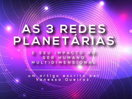 As 3 Redes Planetárias e seu Impacto no Ser Humano Multidimensional