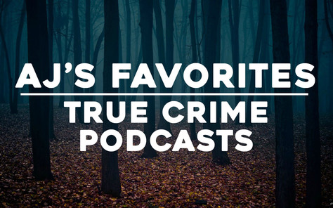 AJ's Favorites: True Crime Podcasts UPDATED: 08/07/18