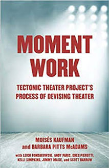 Moment Work: Tectonic Theatre Project's Process of Devising Theater- Moises Kaufman and Barbara Pitts McAdams