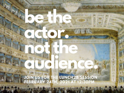 Lunch2B n°1: Be the actor. Not the audience.