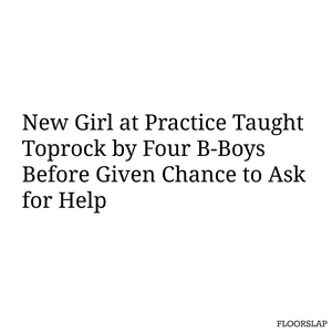 New girl at practice taught toprock by four b-boys before given the chance to ask for help