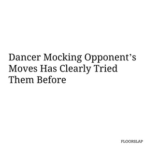 dancer mocking opponent's moves has clearly tried them before