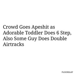 crowd goes apeshit as adorable toddler does 6 step, also some guy does double airtracks
