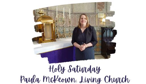 Holy Saturday: Paula Mc Keown (Living Church)