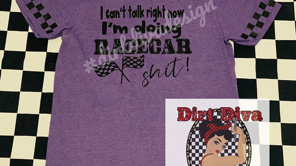 I can't talk right now I'm doing Racecar shit t-shirt