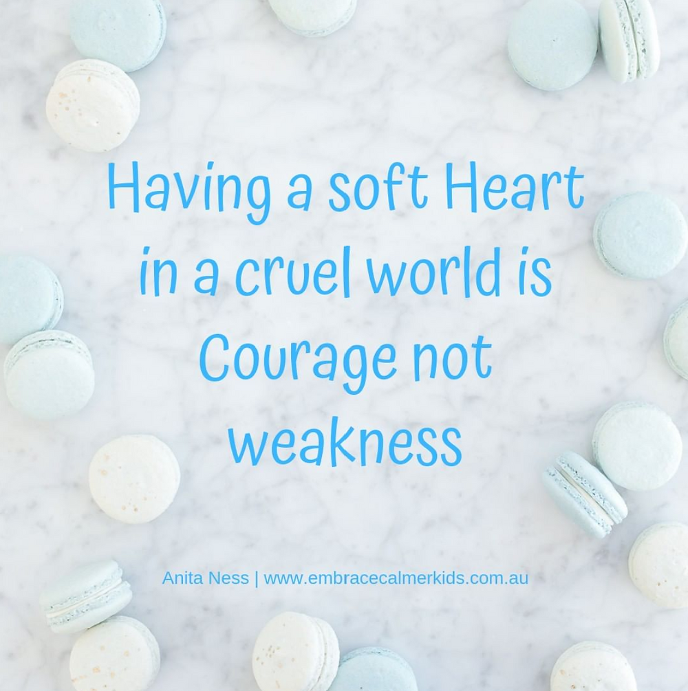 Having a soft Heart in a cruel world is Courage not weakness. #AnitaNess @EMBRACECalmerKids.com.au