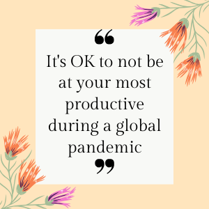 it's OK to not be at your most productive during a global pandemic