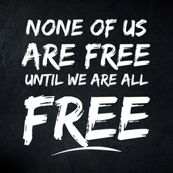 None of us are free until we are all free