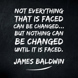 Not everything that is faced can be changed... but nothing can be changed until it is faced.  James
